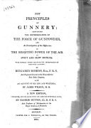 New Principles of Gunnery  Containing the Determination of the Force of Gunpowder  and Investigation of the Difference in the Resisting Power of the Air to Swift Ad Slow Motions      By Benjamin Robins      with an Account of His Life and Writings  by James Wilson  M  D