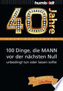 40 Jahre  100 Dinge  die MANN vor der n  chsten Null unbedingt tun oder lassen sollte