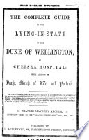 The Complete Guide to the Lying in state of the Duke of Wellington  at Chelsea Hospital  with Account of Death  Sketch of Life  Etc
