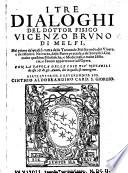 I Tre Dialoghi del dottor fisico V  Bruno     nel primo de quali si tratta delle tarantole  Nel secondo  del viuere e del morire  Nel terzo  delle pietre pretiose  e de semplici  etc