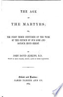 the age of the martyrs or the first three centuries of the work of the church of our lord and saviour jesus christ