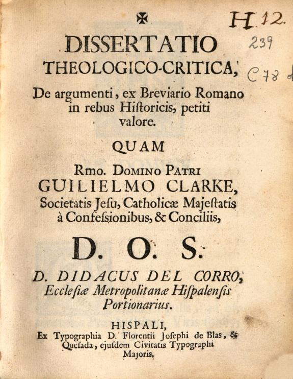 Dissertatio theologico-critica, De argumenti, ex Breviario romano in rebus Historicis, petiti valore quam ... Guilielmo Clarke, Societatis Jesu ... D.O.S. D. Didacus del Corro ...