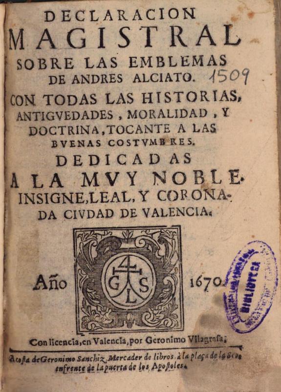 Declaracion magistral sobre los emblemas de Andres Alciato con todas las Historias, Antiguedades, Moralidad, y doctrina, tocante a las buenas costumbres ...