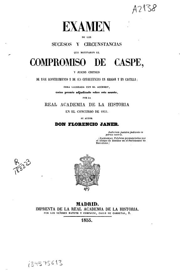 Examen de los sucesos y circunstancias que motivaron el Compromiso de Caspe, y juicio crítico de este acontecimiento y de sus consecuencias en Aragón u en Castilla... /