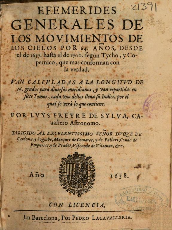Efemerides generales de los mouimientos de los cielos por 64 años, desde el de 1637 hasta el de 1700, segun Tycho y Copernico ... :van calculadas a la longitud de 36 grados para diuersos meridianos, y van repartidas en siete tomos ... /