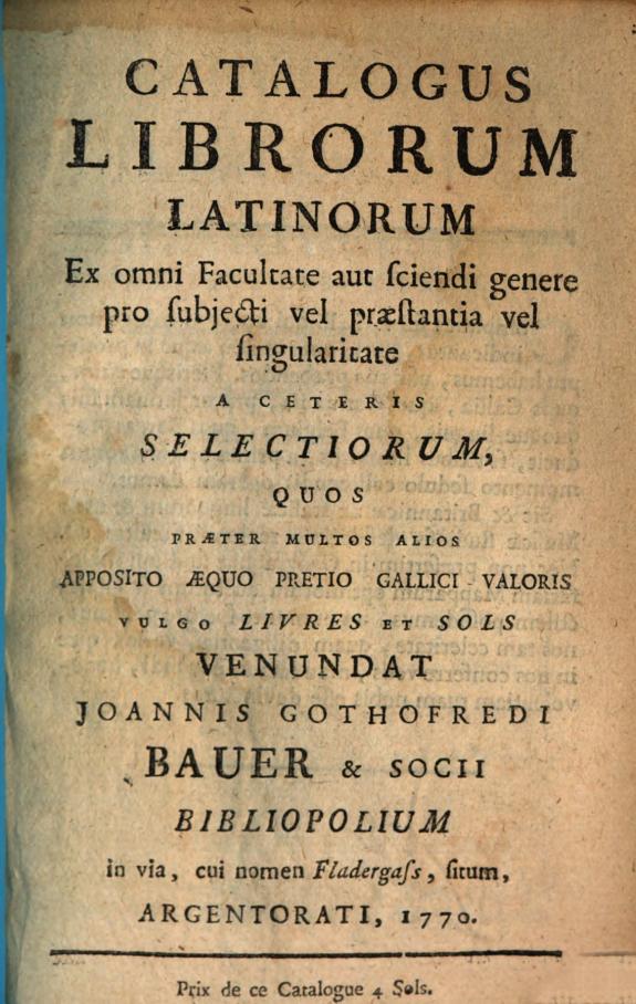 Catalogus librorum latinorum ex omni facultate aut sciendi genere pro subjecti vel praestantia vel singularitate ... venundat Joannis Gothofredi Bauer & socii bibliopolium ... Argentorati, 1770.