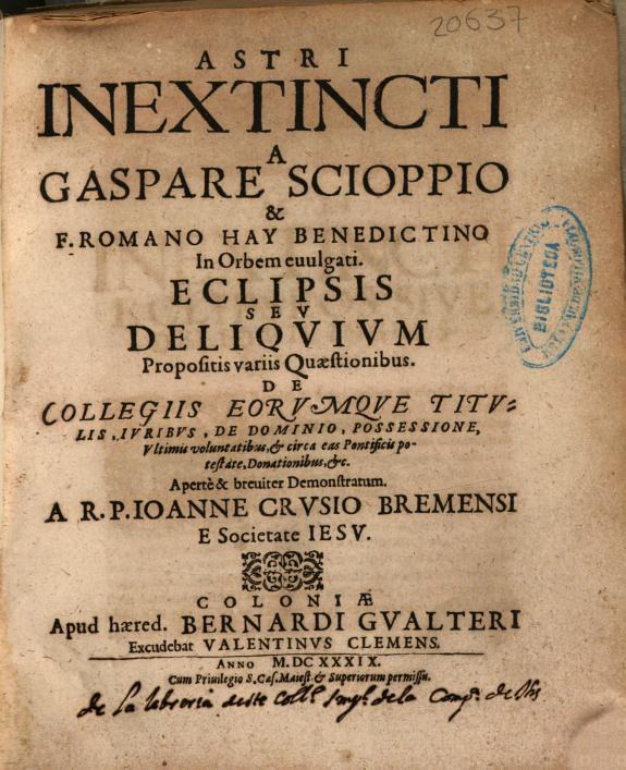 Astri inextincti a Gaspare Scioppio & F. Romano Hay benedictino in orbem euulgati Eclipsis seu Deliquium propositis variis quaestionibus ... a ... Ioanne Crusio Bremensi e Societate Iesu.