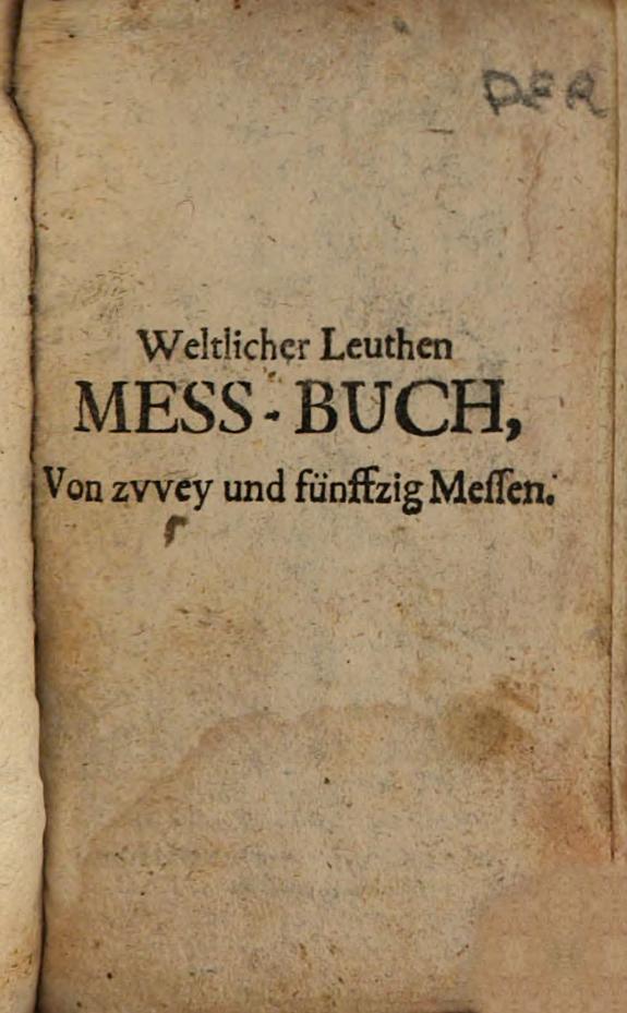 Weltlicher Leuthen Mess-Buch, Begreiffend sehr kräfftige, andächtige und Herzliche Mess-Gebett, ... /