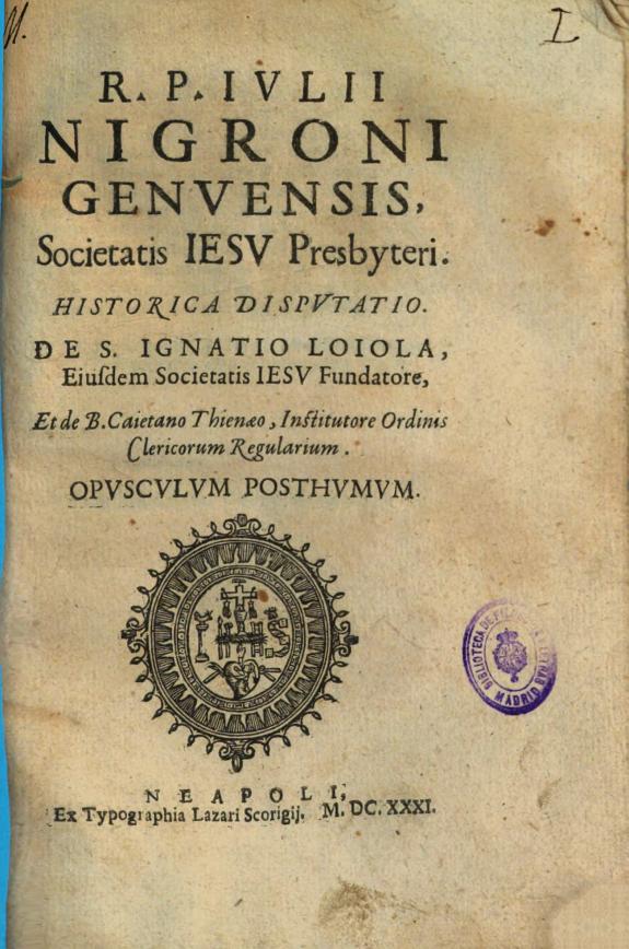 R. P. Iulii Nigroni ... Societatis Iesu ... Historica disputatio de S. Ignatio Loiola ...  & de B. Caietano Thienaeo ... Ordinis Clericorum Regularium :Opusculum posthumum.