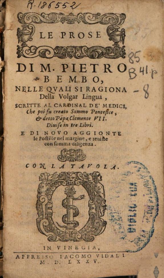 Le Prose di m. Pietro Bembo :nelle quali si ragione della volgar lingua, scritte al cardinale De Medici ... diuise in tre libri ...