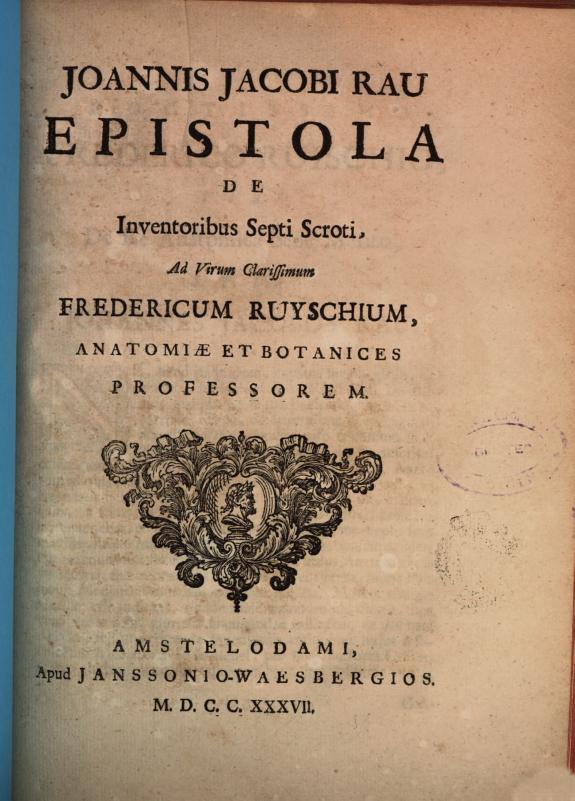 Joannis Jacobi Rau Epistola De inventoribus septi scroti, ad virum clarissimum Fredericum Ruyschium, anatomiæ et botanices professorem.