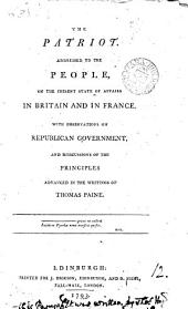 The Patriot. : Addressed to the People, on the Present State of Affairs in Britain and in France: With Observations on Republican Government, and Discussions of the Principles Advanced in the Writings of Thomas Paine