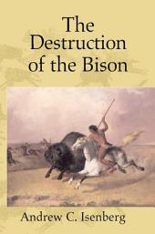 The Destruction of the Bison: An Environmental History, 1750–1920