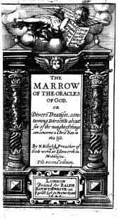 The Marrow of the Oracles of God, Or Divers Treatises, Containing Directiōs about Six of the Waightiest Things Can Concerne a Christian in this Life. The Second Edition