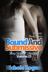 Bound and Submissive (Sexy Stories Collection Volume 25): 10 Erotic Short Stories