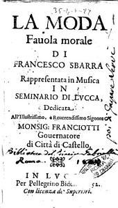 La moda fauola morale di Francesco Sbarra rappresentata in musica in Seminario di Lucca, dedicata all'illustrissimo, ... monsig. Franciotti ..