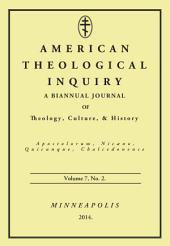 American Theological Inquiry, Volume Seven, Issue Two: A Biannual Journal of Theology, Culture, and History