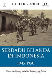 Serdadu Belanda di Indonesia 1945-1950: Kesaksian perang pada sisi sejarah yang salah