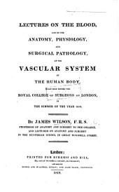 Lectures on the Blood and on the Anatomy, Physiology, and Surgical Pathology, of the Vascular System of the Human Body: Delivered Before the Royal College of Surgeons of London, in the Summer of the Year 1819