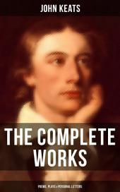 The Complete Works of John Keats: Poems, Plays & Personal Letters: Ode on a Grecian Urn, Ode to a Nightingale, Hyperion, Endymion, The Eve of St. Agnes, Isabella, Ode to Psyche, Lamia, Sonnets…(Including Extensive Biographies)