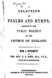 A Selection of Psalms and Hymns, adapted to the public worship of the Church of England. With a supplement by the Rev. C. S. Bird [the editor of the whole].