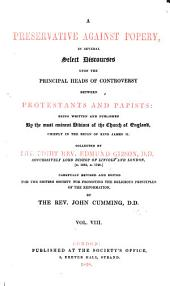 A Preservative Against Popery, in Several Select Discourses Upon the Principal Heads of Controversy Between Protestants and Papists: Being Written and Published by the Most Eminent Divines of the Church of England, Chiefly in the Reign of King James II. Collected by the Right Rev. Edmund Gibson ...