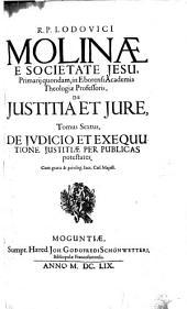 R.P. Lodovici Molinæ ... De justitia et jure. Opus in sex tomos diuisum. Quorum 1. De justitia ac jure. 2. De contractibus. 3. De majoratibus & tributis, & De delictis, & quasi delictis. 4. De justitia commutatiua circa bona corporis personarumque nobis conjunctarum. 5. De justitia commutatiua circa bona honoris & famæ ... 6. De judicio & executione justitiæ per publicas potestates agit: De judicio et exequutione justitiae per publicas potestates. 6