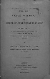 "Who was ""Jack Wilson,"" the Singer of Shakespeare's Stage? An Attempt to Prove the Identity of this Person with John Wilson, Doctor of Musick, in the University of Oxford, A.D. 1644: Part 1644"