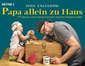 Papa allein zu Haus: 77 Dinge, von denen Mama nichts wissen darf