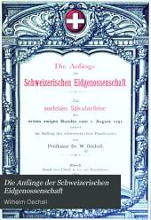 Die Anfänge der Schweizerischen Eidgenossenschaft: zur sechsten Säkularfeirer des ersten ewigen Bundes vom 1. August 1291, verfasst im Auftrag des schweizerischen Bundesrates