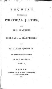 Enquiry Concerning Political Justice: And Its Influence on Morals and Happiness, Volume 1