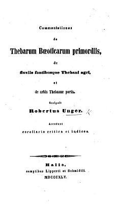 Commentationes de Thebarum B  sticarum primordiis  de fluviis fontibusque Thebani agri  et de urbis Thebanae portis PDF