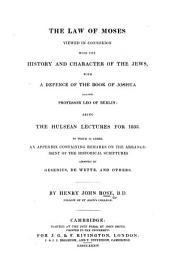 The Law of Moses Viewed in Connexion with the History and Character of the Jews, with a Defence of the Book of Joshua Against Professor Leo of Berlin. Being the Hulsean Lectures for 1833 ... An Appendix Containing Remarks on the Arrangement of the Historical Scriptures Adopted by Gesenius, De Wette, Etc