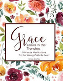 Grace Grows in the Trenches  5 Minute Meditations for the Weary Catholic Mom