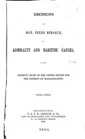 Decisions of Hon. Peleg Sprague, in Admiralty and Maritime Causes: In the District Court of the United States for the District of Massachusetts. 1841-[1864], Volume 1