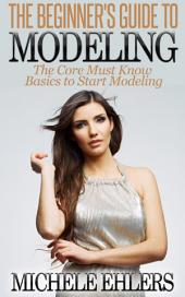 The Beginner's Guide To Modeling: The Core Must Know Basics To Start Modeling
