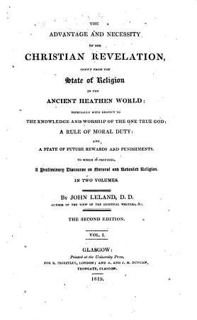 The Advantage and Necessity of the Christian Revelation  Shewn from the State of Religion in the Ancient Heathen World  Especially with Respect to the Knowledge and Worship of the One True God  A Rule of Moral Duty and a State of Future Rewards and Punishments  To which is Prefixed  a Preliminary Disourse on Natural and Revealed Religion in Two Volumes  By John Leland       Vol  1    2      The Second Edition    Glasgow Printed at the University Press PDF