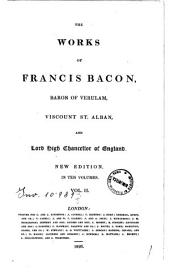 The Works of Francis Bacon, Baron of Verulam, Viscount St. Alban, and Lord High Chancellor of England ... in Ten Volumes. Vol. I (-X): II.