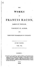 The Works of Francis Bacon, Baron of Verulam, Viscount St. Alban and Lord High Chancellor of England, in Ten Volumes: Opera Philosophica: Auctoris vita [Gul. Rawley] Instauratio magna. De dignitate et augmentis scientiarum, libri novem