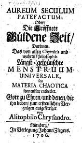 Aureum seculum patefactum oder die Eröffnete Güldene Zeit, Darinnen das ... Menstruum universale, seu Materia Chaotica sonnenklar entdecket