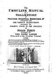 The Ursuline Manual Or A Collection of Prayers, Spiritual Exercises, &c., Interspersed with the Various Instructions Necessary for Forming Youth to the Practice of Solid Piety, Arranged for the Young Ladies Educated at the Ursuline Convent, Cork ... Fourth Edition, Revised and Enlarged. Stereotyped