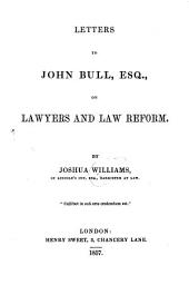 Letters to John Bull, Esq., on Lawyers and Law Reform