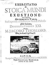 Exercitatio de Stoica Mundi Exustione: Cui accesserunt Argumenti Varii, Sed inprimis ad historiam Stoicae Philosophiae facientes, Dissertationes XXI.