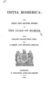 Initia Homerica: the first and second Books of the Iliad of Homer. With parallel passages from Virgil and a Greek and English Lexicon