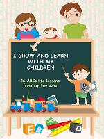I Grow and Learn with My Children  26 ABCs life lessons from my two sons PDF