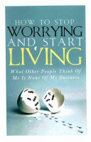 How to Stop Worrying and Start Living - What Other People Think of Me Is None of My Business