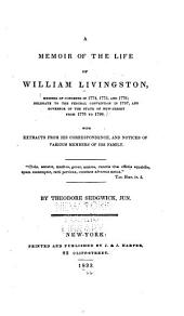 A Memoir of the Life of William Livingston: Member of Congress in 1774, 1775, and 1776; Delegate to the Federal Convention in 1787, and Governor of the State of New Jersey from 1776 to 1790. With Extracts from His Correspondence, and Notices of Various Members of His Family ...
