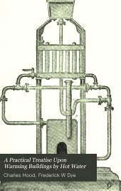 A Practical Treatise Upon Warming Buildings by Hot Water: And Upon Heat and Heating Appliances in General, with an Enquiry Respecting Ventilation, the Cause and Action of Draughts in Chimneys Or Flues, and the Laws Relating to Combustion