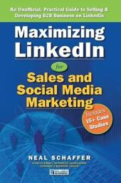 Maximizing Linkedin for Sales and Social Media Marketing: An Unofficial, Practical Guide to Selling and Developing B2B Business on Linkedin