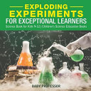 Exploding Experiments for Exceptional Learners   Science Book for Kids 9 12   Children s Science Education Books PDF